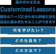Customized Lessons 貴社のニーズに合わせた研修方法を自由に組み合わせることができます「何を学びたい?」「どの社員を?」「どの方法へ?」